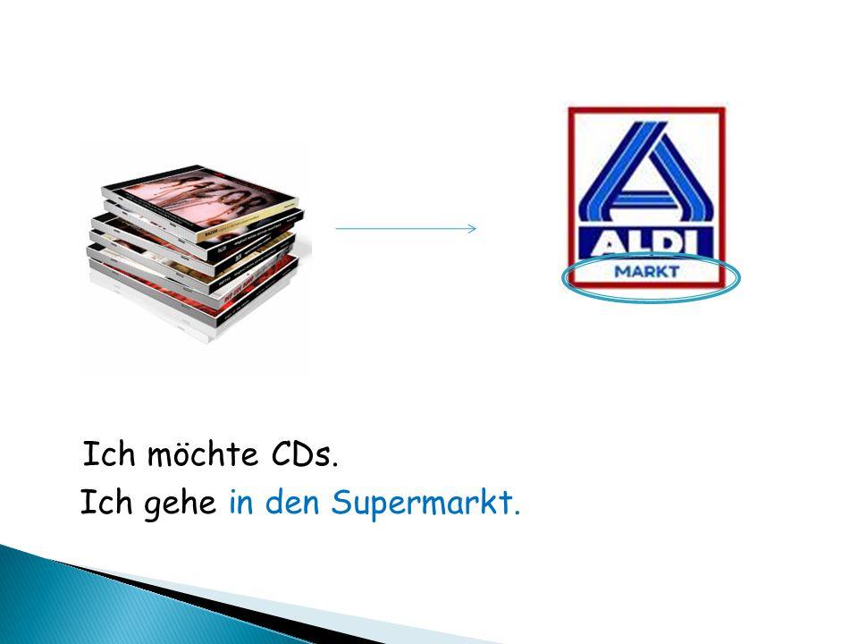 Ich möchte CDs. Ich gehe in den Supermarkt.