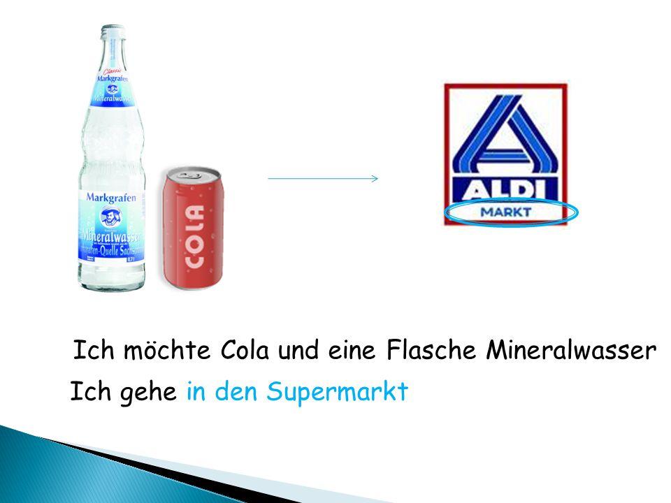 Ich möchte Cola und eine Flasche Mineralwasser Ich gehe in den Supermarkt