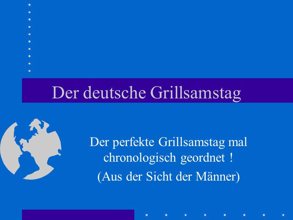 Der deutsche Grillsamstag Der perfekte Grillsamstag mal chronologisch geordnet .