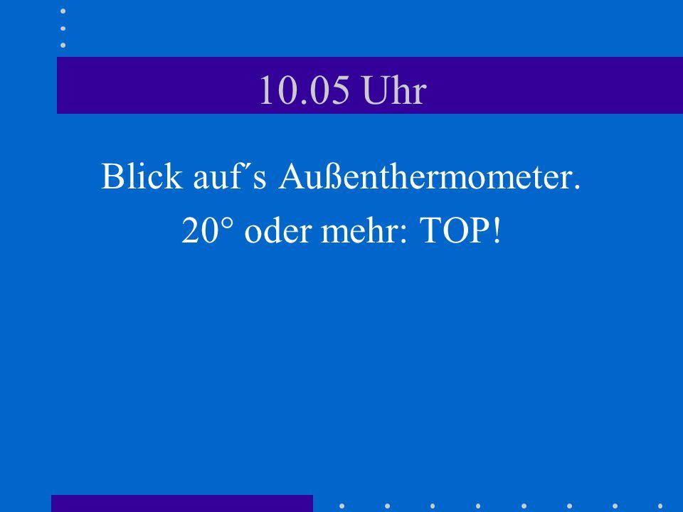 10.05 Uhr Blick auf´s Außenthermometer. 20° oder mehr: TOP!