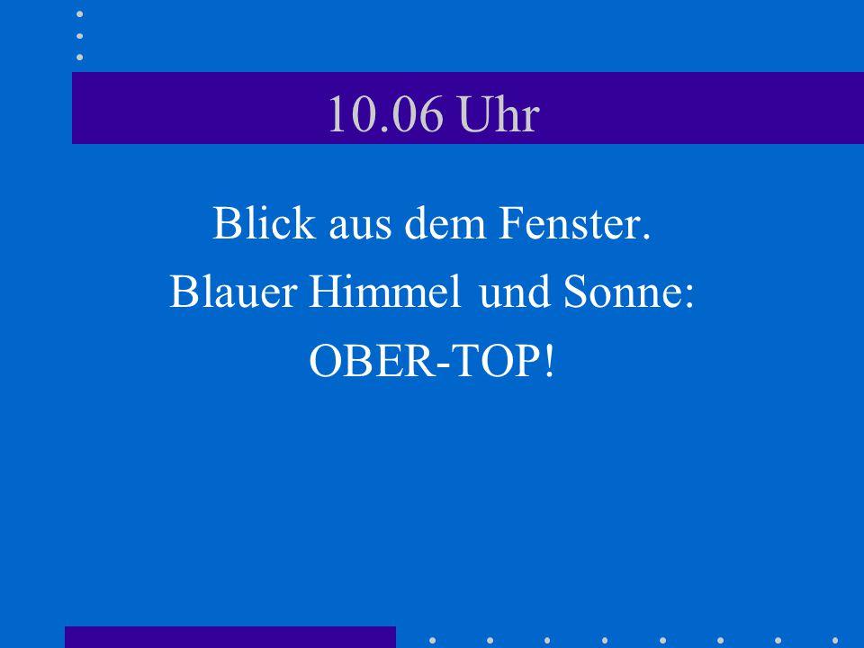 10.06 Uhr Blick aus dem Fenster. Blauer Himmel und Sonne: OBER-TOP!
