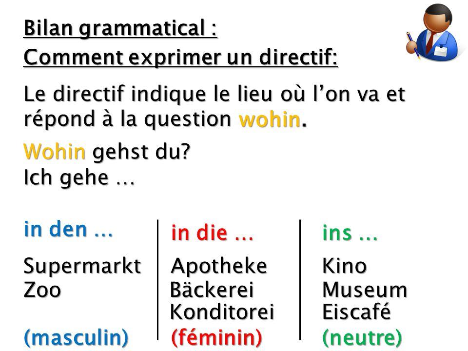 Bilan grammatical : Comment exprimer un directif: Le directif indique le lieu où l'on va et répond à la question wohin. Wohin gehst du? Ich gehe … in