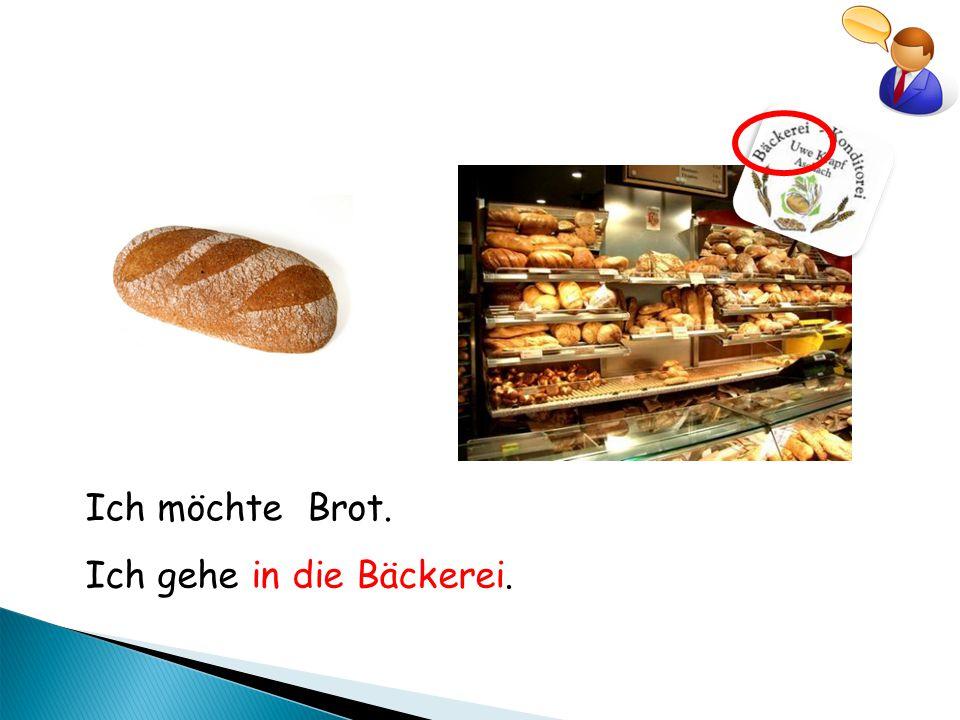 Ich möchte Brot. Ich gehe in die Bäckerei.