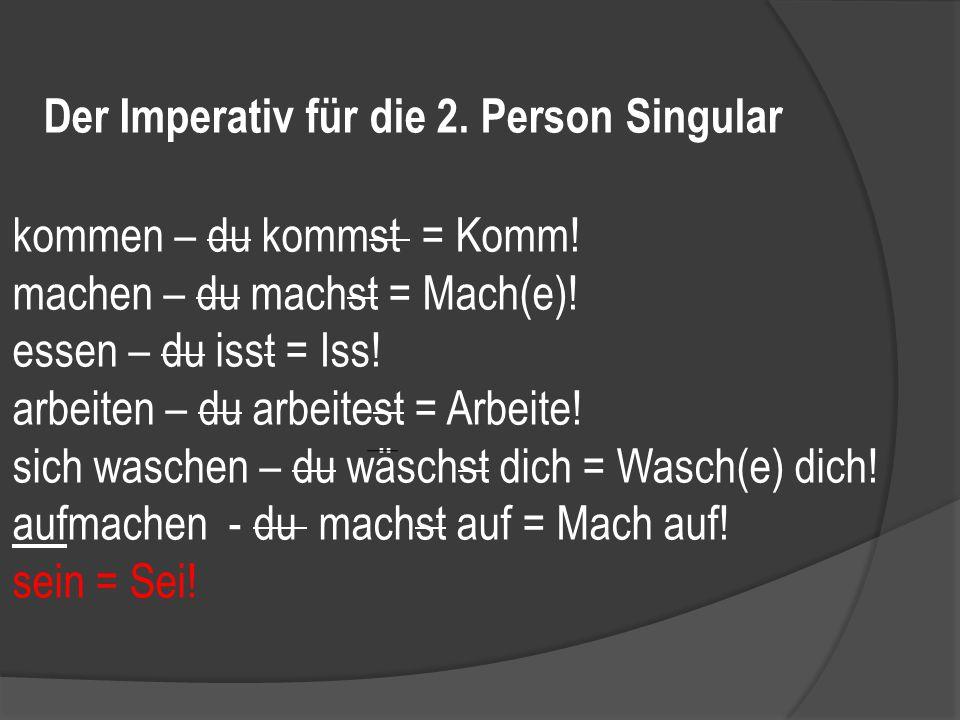 Der Imperativ für die 2.Person Singular kommen – du kommst = Komm.