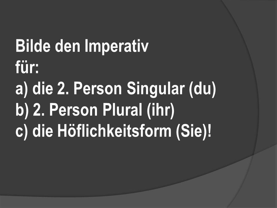 Bilde den Imperativ für: a) die 2.Person Singular (du) b) 2.