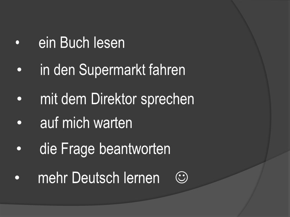 ein Buch lesen in den Supermarkt fahren mit dem Direktor sprechen auf mich warten die Frage beantworten mehr Deutsch lernen