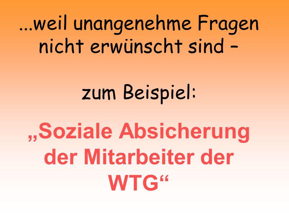 """...weil unangenehme Fragen nicht erwünscht sind – zum Beispiel: """"Soziale Absicherung der Mitarbeiter der WTG"""