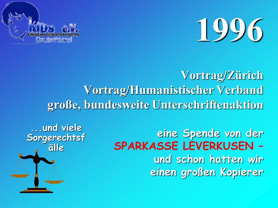 1996 Vortrag/Zürich Vortrag/Humanistischer Verband große, bundesweite Unterschriftenaktion eine Spende von der SPARKASSE LEVERKUSEN – und schon hatten wir einen großen Kopierer...und viele Sorgerechtsf älle