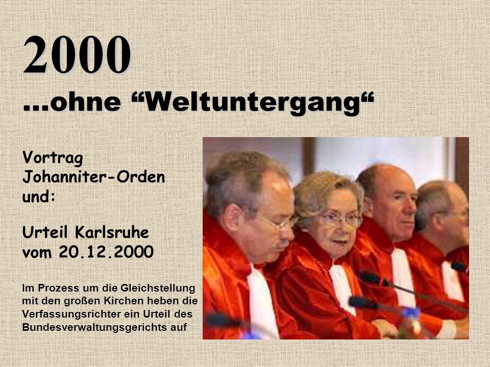 2000...ohne Weltuntergang Vortrag Johanniter-Orden und: Urteil Karlsruhe vom 20.12.2000 Im Prozess um die Gleichstellung mit den großen Kirchen heben die Verfassungsrichter ein Urteil des Bundesverwaltungsgerichts auf