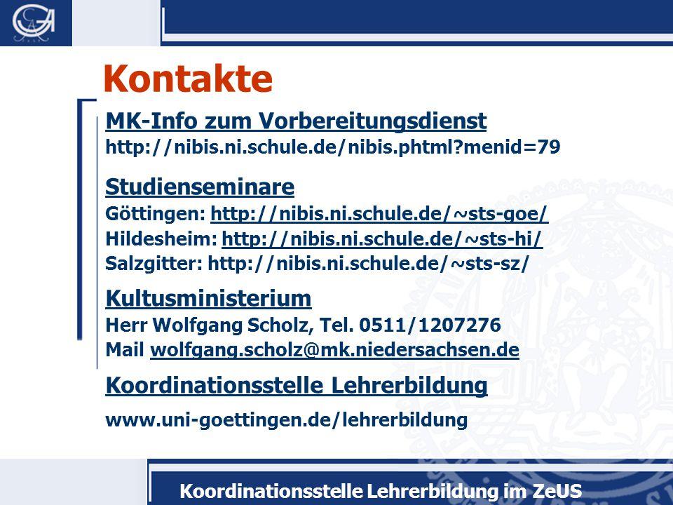 Koordinationsstelle Lehrerbildung im ZeUS Kontakte MK-Info zum Vorbereitungsdienst http://nibis.ni.schule.de/nibis.phtml menid=79 Studienseminare Göttingen: http://nibis.ni.schule.de/~sts-goe/http://nibis.ni.schule.de/~sts-goe/ Hildesheim: http://nibis.ni.schule.de/~sts-hi/http://nibis.ni.schule.de/~sts-hi/ Salzgitter: http://nibis.ni.schule.de/~sts-sz/ Kultusministerium Herr Wolfgang Scholz, Tel.