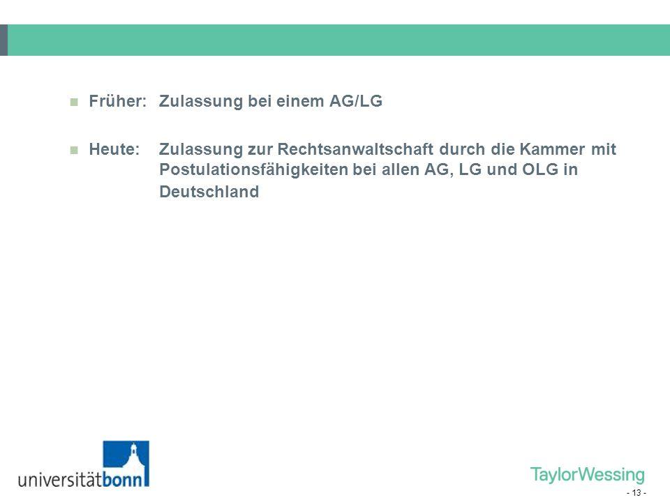 - 13 - Früher:Zulassung bei einem AG/LG Heute:Zulassung zur Rechtsanwaltschaft durch die Kammer mit Postulationsfähigkeiten bei allen AG, LG und OLG i