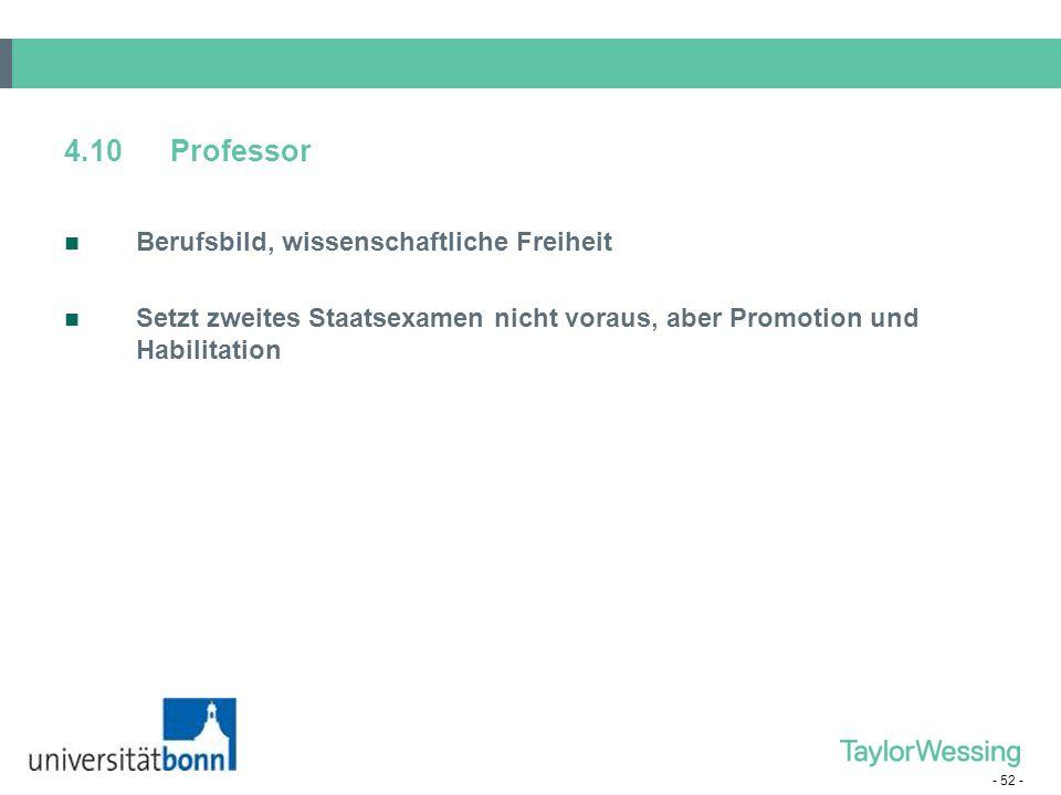 - 52 - 4.10Professor Berufsbild, wissenschaftliche Freiheit Setzt zweites Staatsexamen nicht voraus, aber Promotion und Habilitation