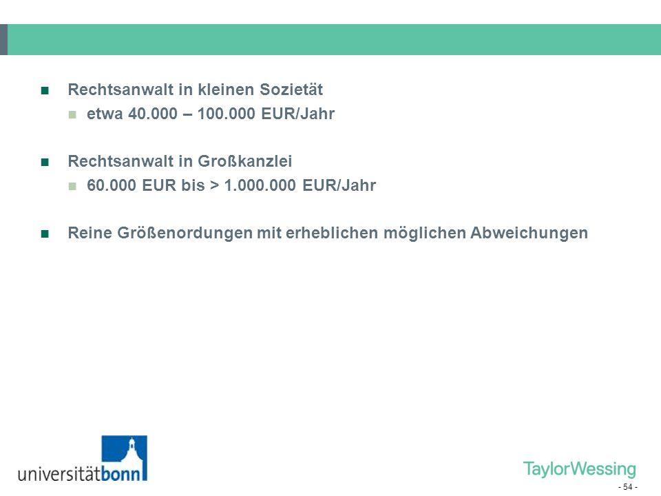 - 54 - Rechtsanwalt in kleinen Sozietät etwa 40.000 – 100.000 EUR/Jahr Rechtsanwalt in Großkanzlei 60.000 EUR bis > 1.000.000 EUR/Jahr Reine Größenord