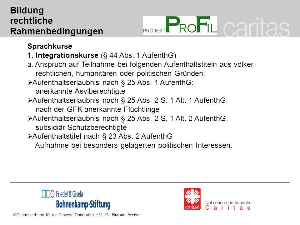 ©Caritasverband für die Diözese Osnabrück e.V., Dr. Barbara Weiser Bildung rechtliche Rahmenbedingungen Sprachkurse 1. Integrationskurse (§ 44 Abs. 1