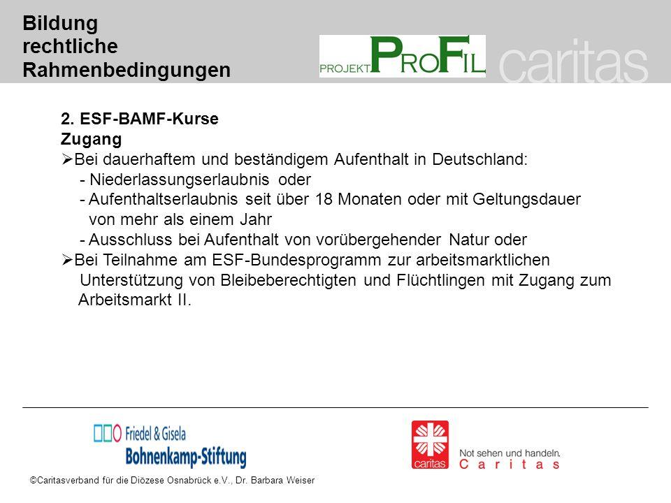 ©Caritasverband für die Diözese Osnabrück e.V., Dr. Barbara Weiser Bildung rechtliche Rahmenbedingungen 2. ESF-BAMF-Kurse Zugang  Bei dauerhaftem und