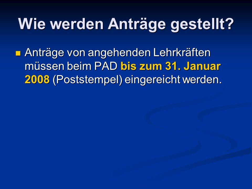 Wie werden Anträge gestellt? Anträge von angehenden Lehrkräften müssen beim PAD bis zum 31. Januar 2008 (Poststempel) eingereicht werden. Anträge von