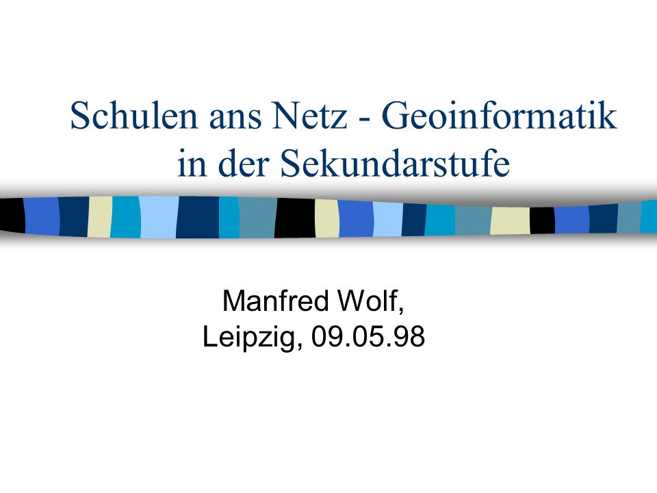 Schulen ans Netz - Geoinformatik in der Sekundarstufe Manfred Wolf, Leipzig, 09.05.98