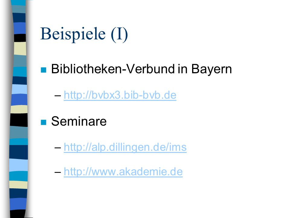 Beispiele (I) n Bibliotheken-Verbund in Bayern –http://bvbx3.bib-bvb.dehttp://bvbx3.bib-bvb.de n Seminare –http://alp.dillingen.de/imshttp://alp.dillingen.de/ims –http://www.akademie.dehttp://www.akademie.de