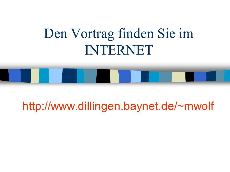 Den Vortrag finden Sie im INTERNET http://www.dillingen.baynet.de/~mwolf