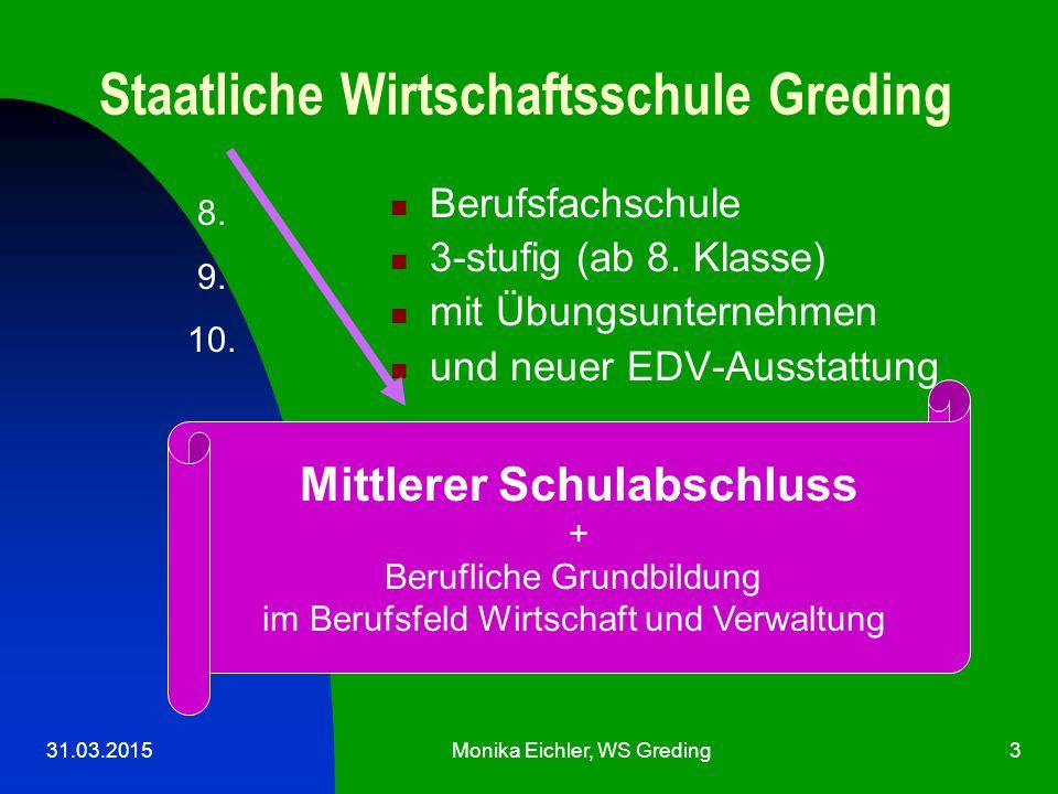 31.03.2015Monika Eichler, WS Greding3 Staatliche Wirtschaftsschule Greding Berufsfachschule 3-stufig (ab 8.