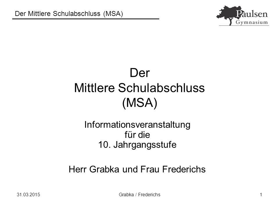 Der Mittlere Schulabschluss (MSA) 31.03.2015Grabka / Frederichs1 Der Mittlere Schulabschluss (MSA) Informationsveranstaltung für die 10. Jahrgangsstuf