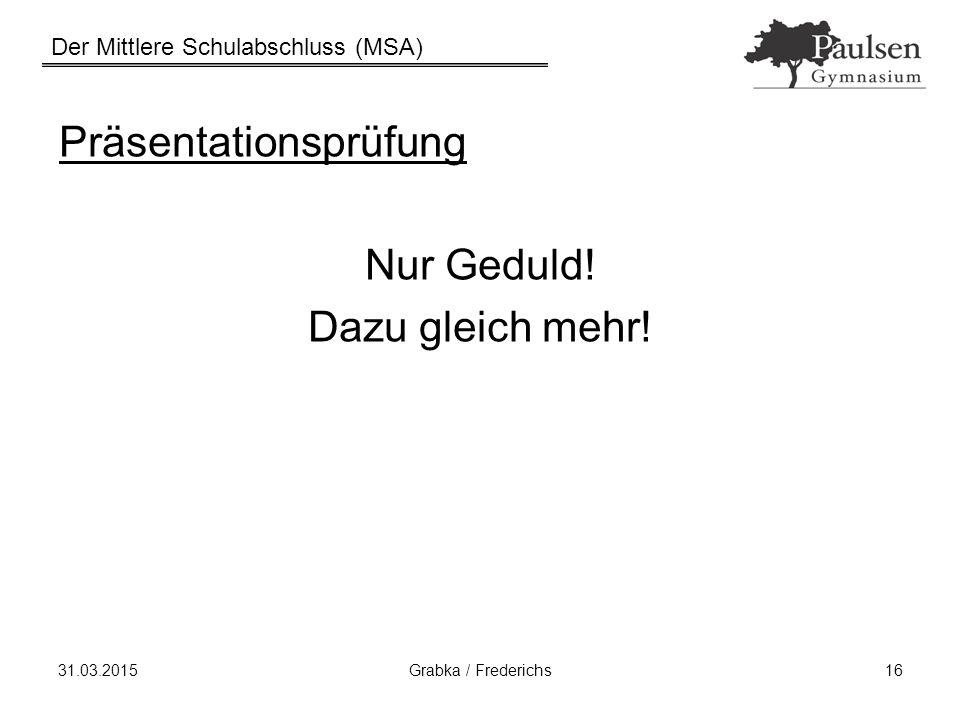 Der Mittlere Schulabschluss (MSA) 31.03.2015Grabka / Frederichs16 Präsentationsprüfung Nur Geduld! Dazu gleich mehr!
