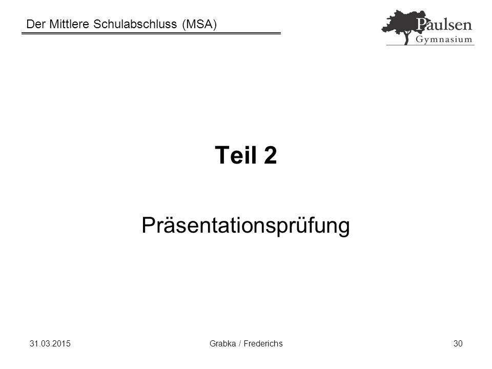 Der Mittlere Schulabschluss (MSA) 31.03.2015Grabka / Frederichs30 Teil 2 Präsentationsprüfung
