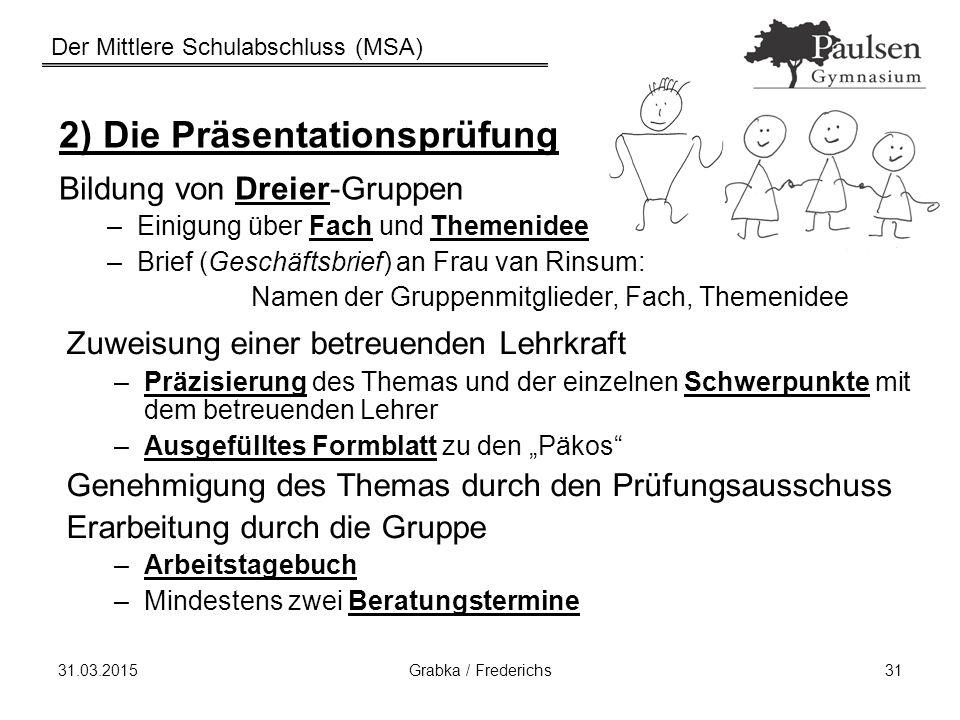 Der Mittlere Schulabschluss (MSA) 31.03.2015Grabka / Frederichs31 2) Die Präsentationsprüfung Bildung von Dreier-Gruppen –Einigung über Fach und Theme