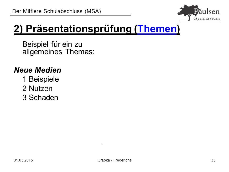Der Mittlere Schulabschluss (MSA) 31.03.2015Grabka / Frederichs33 2) Präsentationsprüfung (Themen) Beispiel für ein zu allgemeines Themas: Neue Medien
