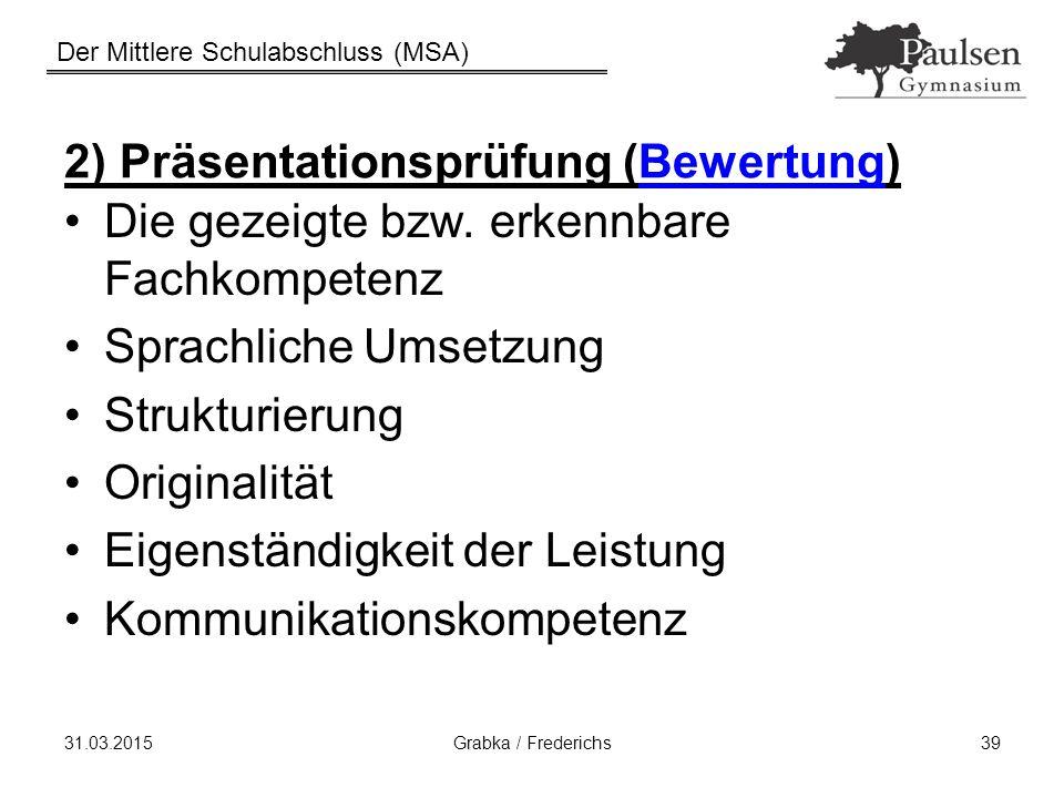 Der Mittlere Schulabschluss (MSA) 31.03.2015Grabka / Frederichs39 2) Präsentationsprüfung (Bewertung) Die gezeigte bzw. erkennbare Fachkompetenz Sprac