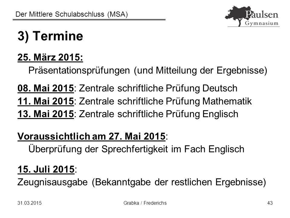 Der Mittlere Schulabschluss (MSA) 31.03.2015Grabka / Frederichs43 3) Termine 25. März 2015: Präsentationsprüfungen (und Mitteilung der Ergebnisse) 08.