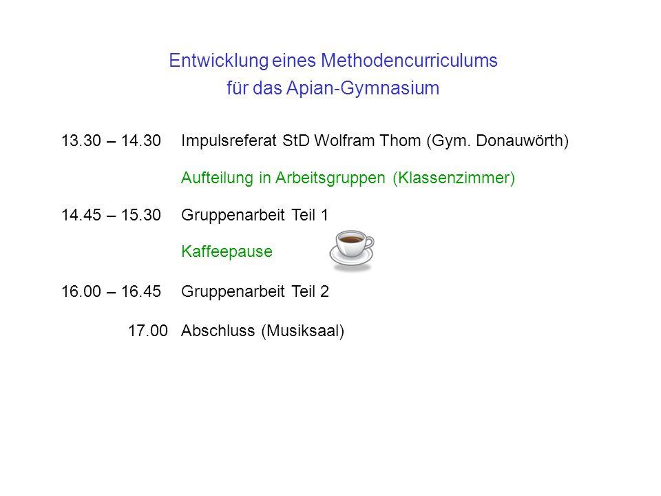 Entwicklung eines Methodencurriculums für das Apian-Gymnasium 13.30 – 14.30Impulsreferat StD Wolfram Thom (Gym. Donauwörth) Aufteilung in Arbeitsgrupp
