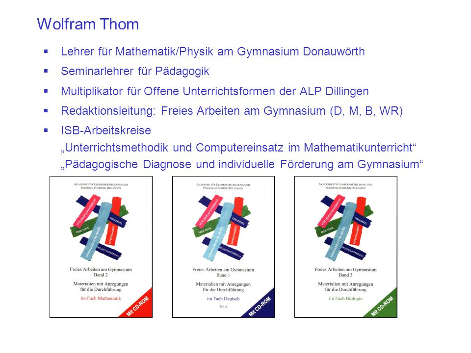 Wolfram Thom  Lehrer für Mathematik/Physik am Gymnasium Donauwörth  Seminarlehrer für Pädagogik  Multiplikator für Offene Unterrichtsformen der ALP
