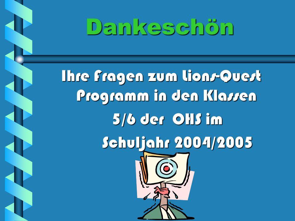 Dankeschön Ihre Fragen zum Lions-Quest Programm in den Klassen 5/6 der OHS im 5/6 der OHS im Schuljahr 2004/2005 Schuljahr 2004/2005