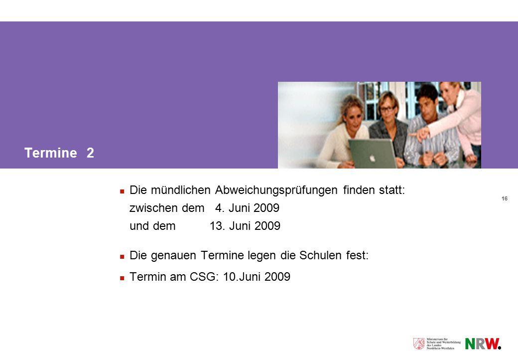 16 Termine 2 Die mündlichen Abweichungsprüfungen finden statt: zwischen dem 4. Juni 2009 und dem 13. Juni 2009 Die genauen Termine legen die Schulen f