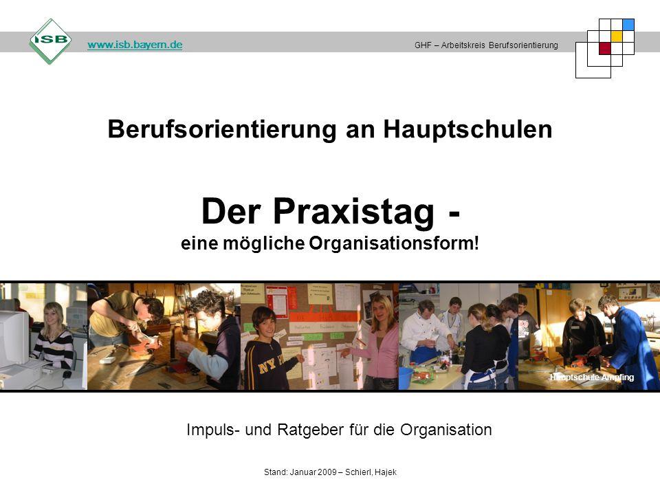 Berufsorientierung an Hauptschulen Der Praxistag - eine mögliche Organisationsform! Hauptschule Ampfing GHF – Arbeitskreis Berufsorientierung www.isb.