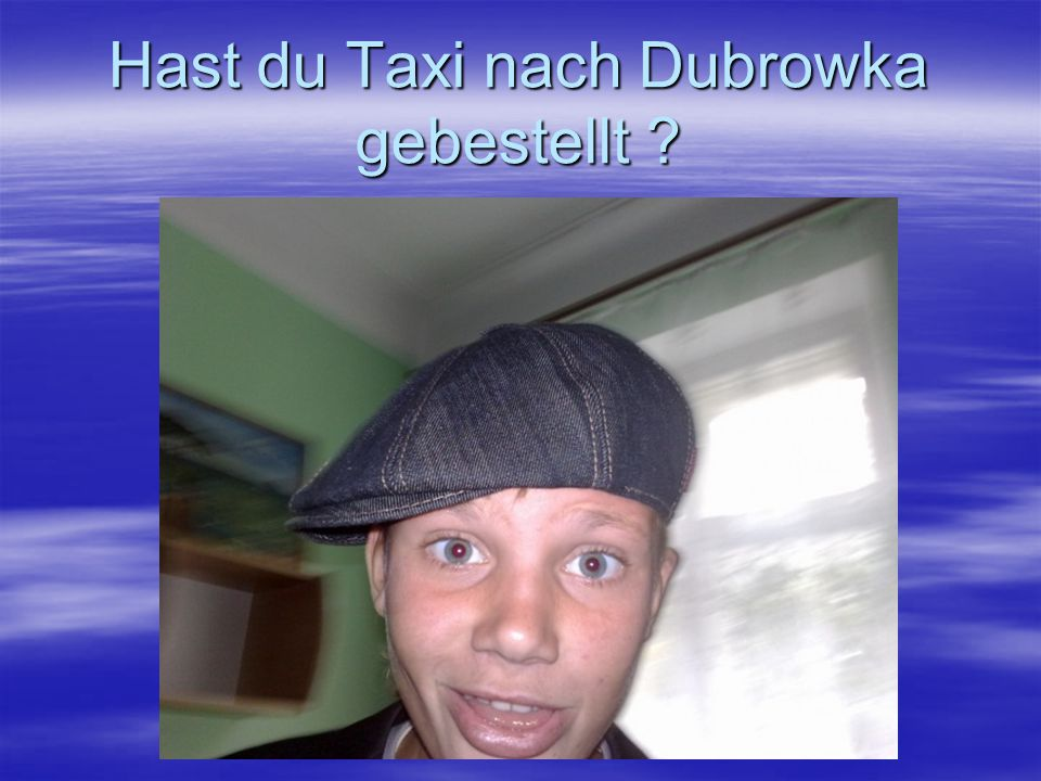 Hast du Taxi nach Dubrowka gebestellt