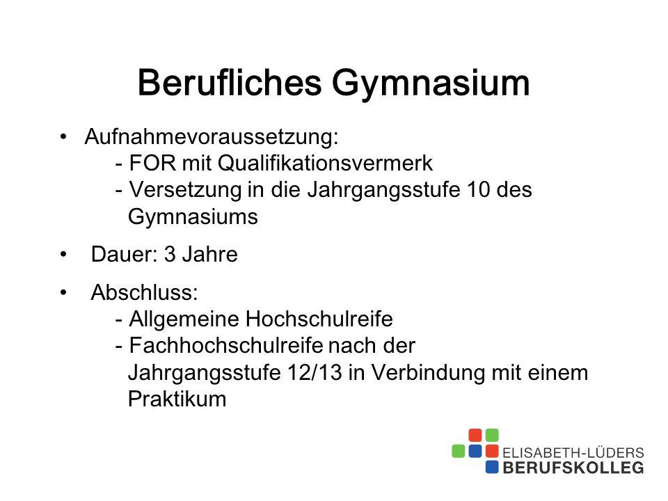 Berufliches Gymnasium Aufnahmevoraussetzung: - FOR mit Qualifikationsvermerk - Versetzung in die Jahrgangsstufe 10 des Gymnasiums Dauer: 3 Jahre Absch