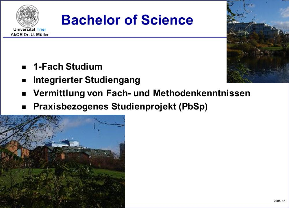 2005-15 Universität Trier AkOR Dr. U. Müller Bachelor of Science n 1-Fach Studium n Integrierter Studiengang n Vermittlung von Fach- und Methodenkennt