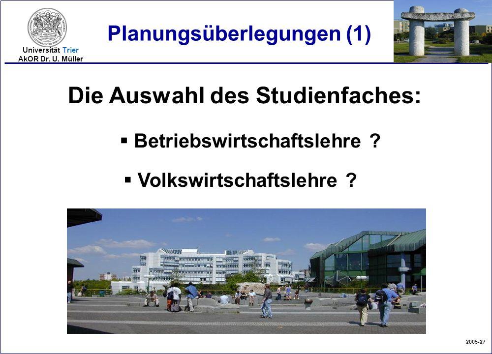 2005-27 Universität Trier AkOR Dr. U. Müller Planungsüberlegungen (1) Die Auswahl des Studienfaches:  Betriebswirtschaftslehre ?  Volkswirtschaftsle