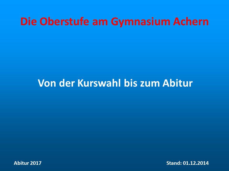 Die Oberstufe am Gymnasium Achern Von der Kurswahl bis zum Abitur Abitur 2017Stand: 01.12.2014