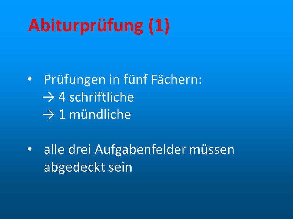 Abiturprüfung (1) Prüfungen in fünf Fächern: → 4 schriftliche → 1 mündliche alle drei Aufgabenfelder müssen abgedeckt sein