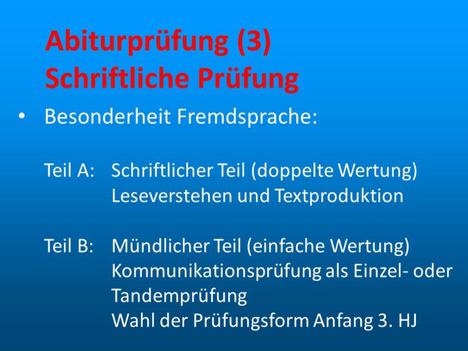 Abiturprüfung (3) Schriftliche Prüfung Besonderheit Fremdsprache: Teil A:Schriftlicher Teil (doppelte Wertung) Leseverstehen und Textproduktion Teil B