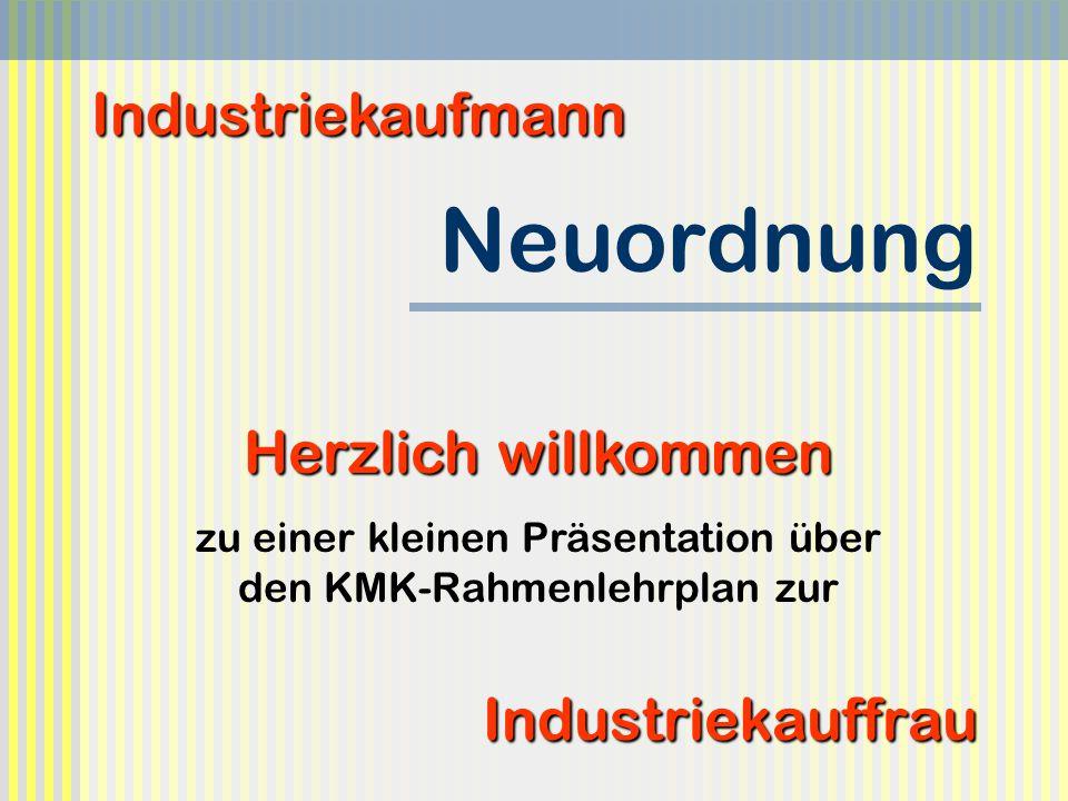 Neuordnung Industriekauffrau Industriekaufmann Herzlich willkommen zu einer kleinen Präsentation über den KMK-Rahmenlehrplan zur