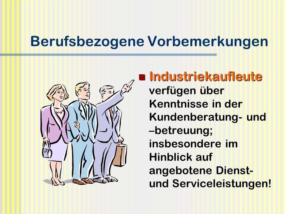 Berufsbezogene Vorbemerkungen Industriekaufleute Industriekaufleute verfügen über Kenntnisse in der Kundenberatung- und –betreuung; insbesondere im Hi