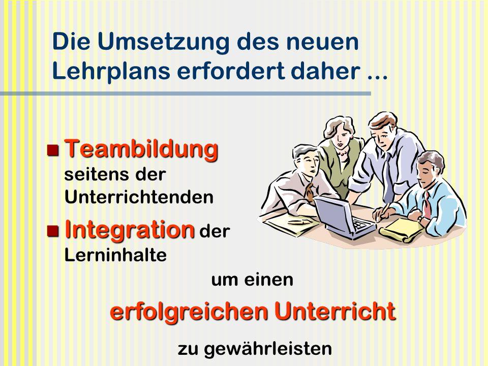 Die Umsetzung des neuen Lehrplans erfordert daher... Teambildung seitens der Unterrichtenden Integration der Lerninhalte um einen erfolgreichen Unterr