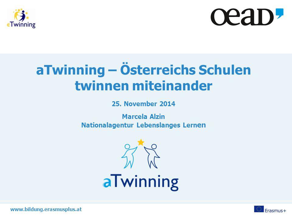 www.bildung.erasmusplus.at aTwinning – Österreichs Schulen twinnen miteinander 25. November 2014 Marcela Alzin Nationalagentur Lebenslanges Lern en