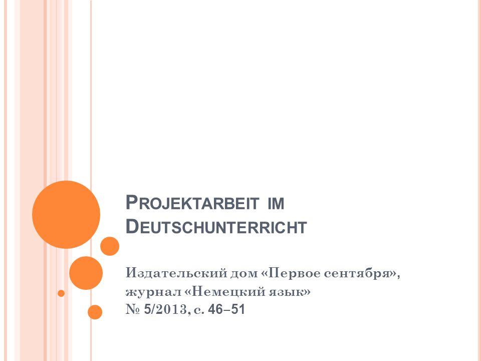 P ROJEKTARBEIT IM D EUTSCHUNTERRICHT Издательский дом «Первое сентября», журнал «Немецкий язык» № 5 /2013, с. 46 ‒ 51