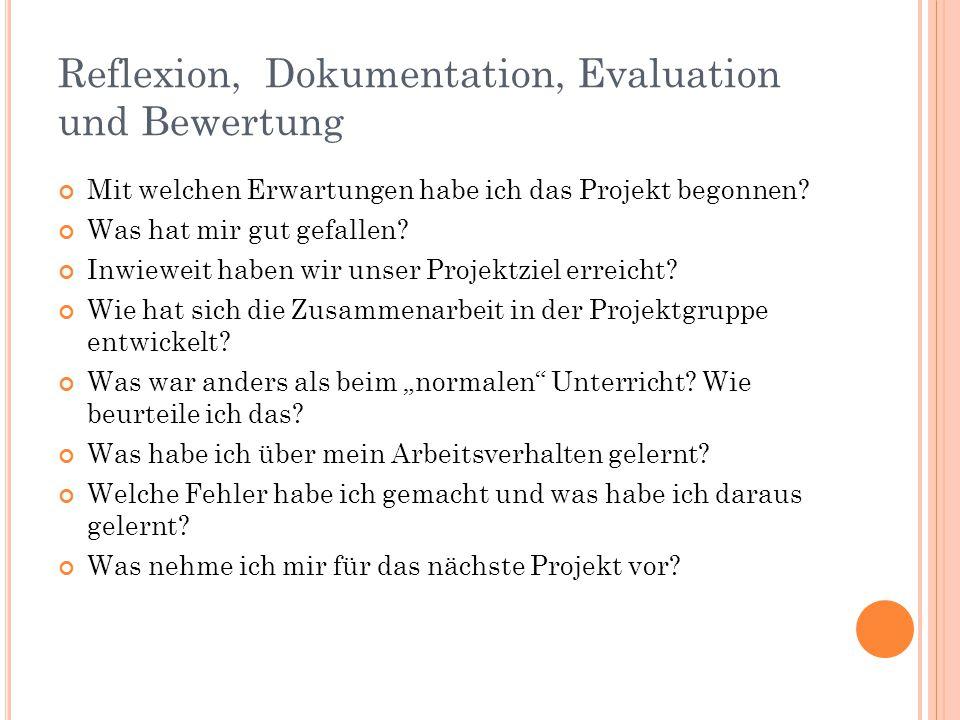 Reflexion, Dokumentation, Evaluation und Bewertung Mit welchen Erwartungen habe ich das Projekt begonnen? Was hat mir gut gefallen? Inwieweit haben wi