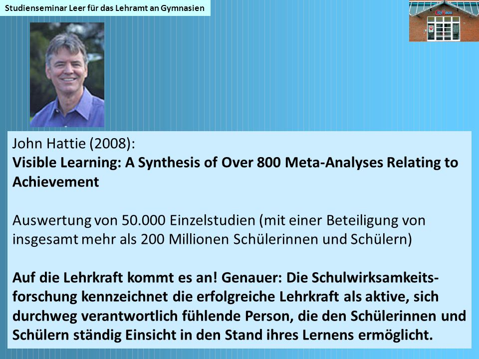 Studienseminar Leer für das Lehramt an Gymnasien John Hattie (2008): Visible Learning: A Synthesis of Over 800 Meta-Analyses Relating to Achievement A
